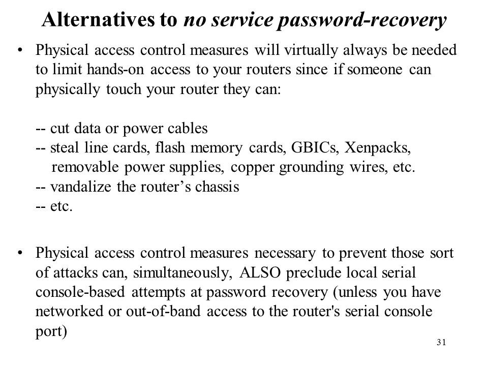 31 Alternatives to no service password-recovery Physical access control measures will virtually always be needed to limit hands-on access to your routers since if someone can physically touch your router they can: -- cut data or power cables -- steal line cards, flash memory cards, GBICs, Xenpacks, removable power supplies, copper grounding wires, etc.