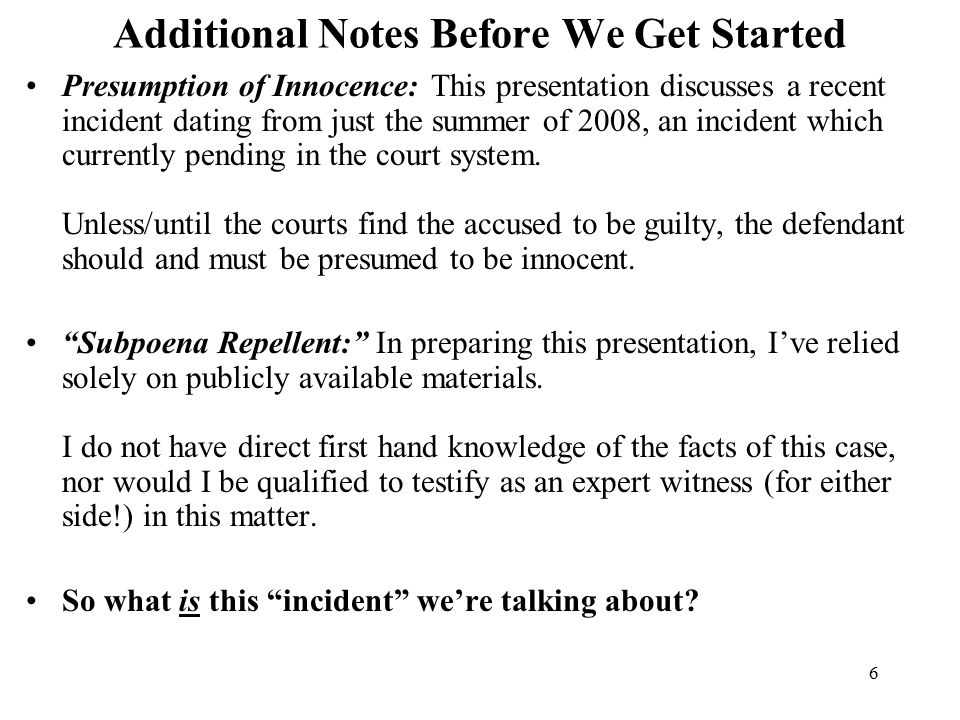6 Additional Notes Before We Get Started Presumption of Innocence: This presentation discusses a recent incident dating from just the summer of 2008, an incident which currently pending in the court system.
