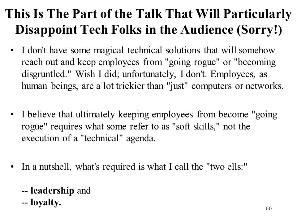 60 This Is The Part of the Talk That Will Particularly Disappoint Tech Folks in the Audience (Sorry!) I don t have some magical technical solutions that will somehow reach out and keep employees from going rogue or becoming disgruntled. Wish I did; unfortunately, I don t.