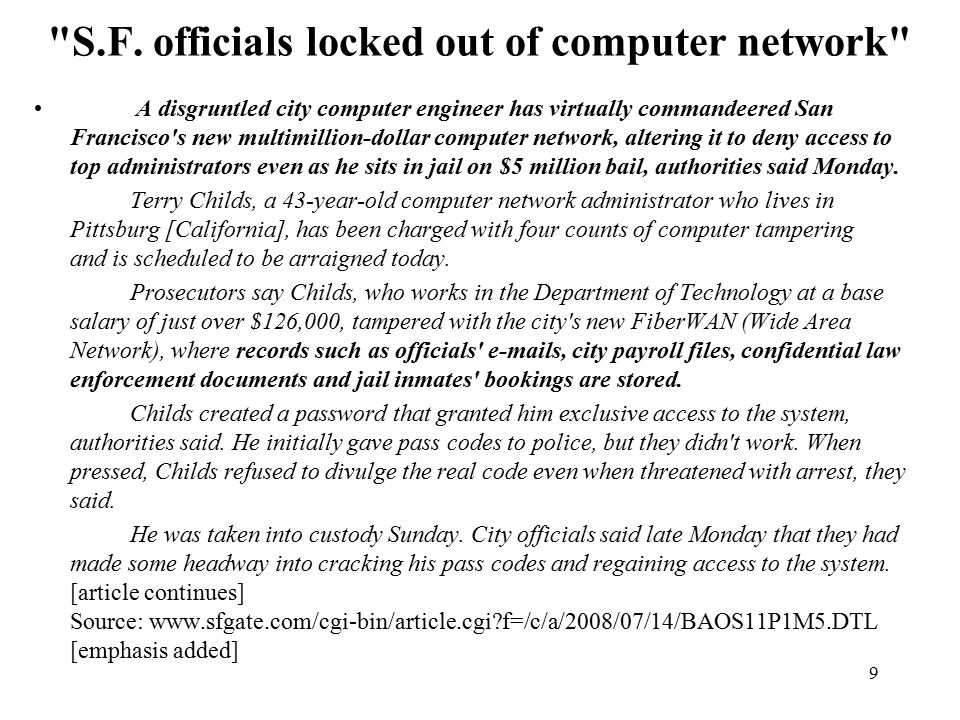20 More Generally: The Insider Threat San Francisco Case Shows Vulnerability Of Data Networks http://www.washingtonpost.com/wp-dyn/content/article/2008/08/ 10/AR2008081001802.html [URL wrapped; emphasis added] […] Terry Childs, 43, was arrested July 13 at his suburban home, where police found $10,000 in cash, diagrams of the city-county computer network, a co-worker s access card, a loaded 9mm magazine and several loose.45-caliber rounds.