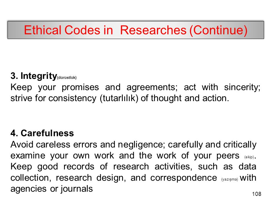 Ethical Codes in Researches (Continue) 3. Integrity (dürüstlük) Keep your promises and agreements; act with sincerity; strive for consistency (tutarlı