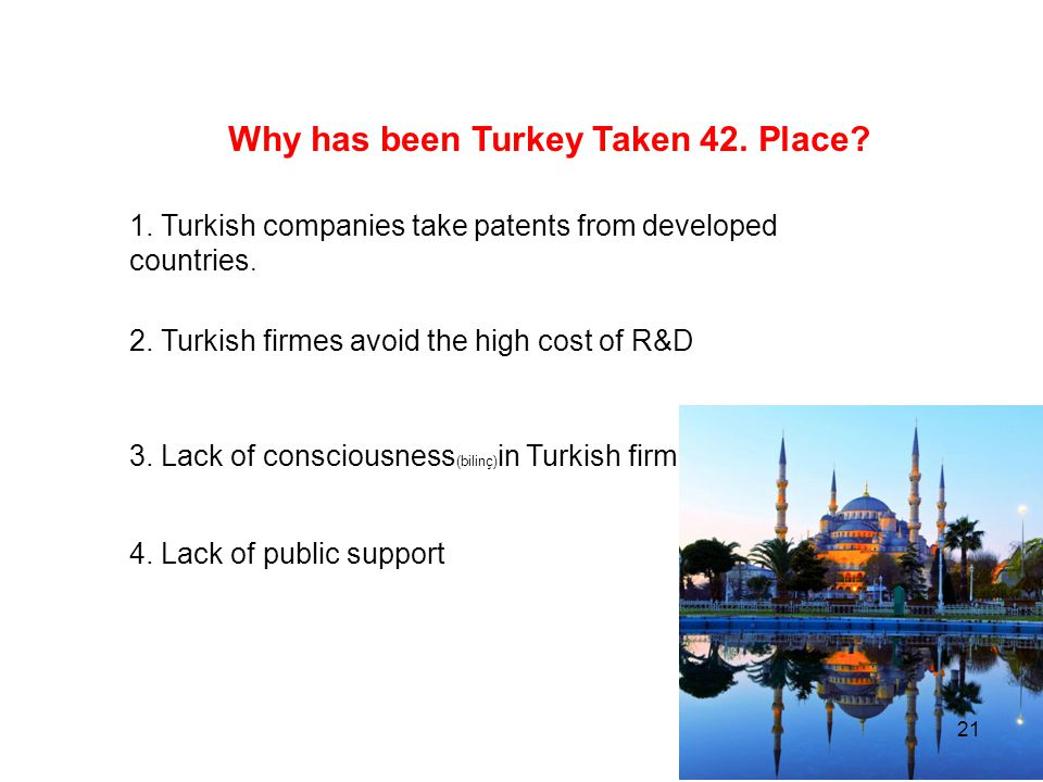 Why has been Turkey Taken 42. Place? 1. Turkish companies take patents from developed countries. 2. Turkish firmes avoid the high cost of R&D 3. Lack