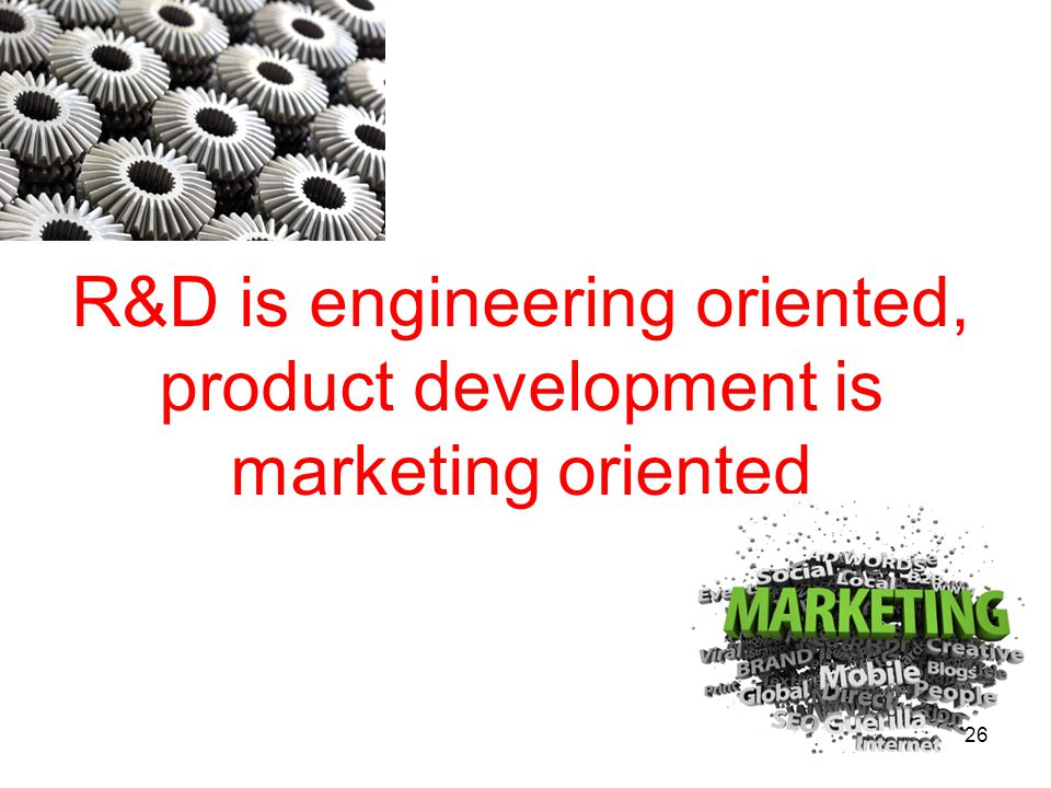 R&D is engineering oriented, product development is marketing oriented 26