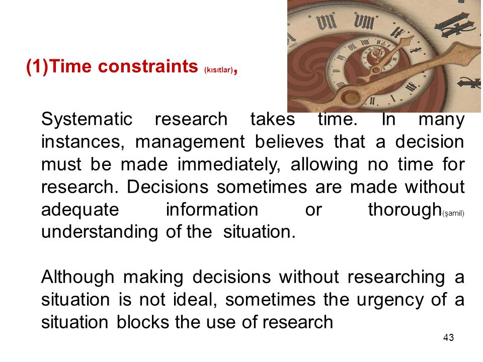(1)Time constraints (kısıtlar), Systematic research takes time. In many instances, management believes that a decision must be made immediately, allow