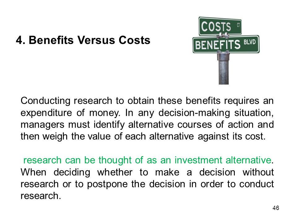 4. Benefits Versus Costs Conducting research to obtain these benefits requires an expenditure of money. In any decision-making situation, managers mus