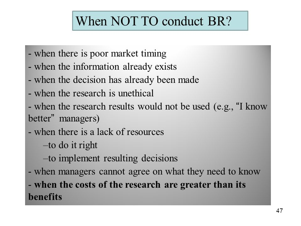 When NOT TO conduct BR? - when there is poor market timing - when the information already exists - when the decision has already been made - when the