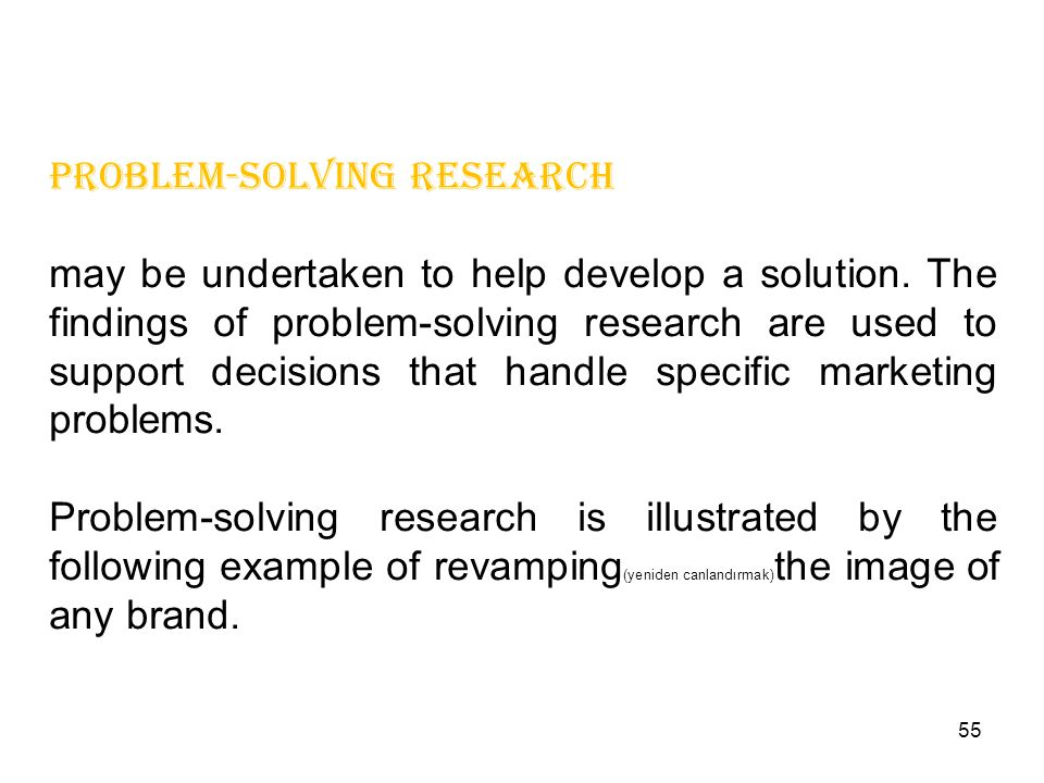 problem-solving research may be undertaken to help develop a solution. The findings of problem-solving research are used to support decisions that han