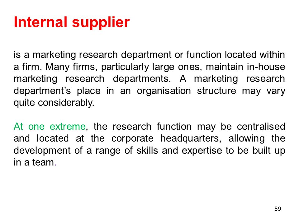 Internal supplier is a marketing research department or function located within a firm. Many firms, particularly large ones, maintain in-house marketi