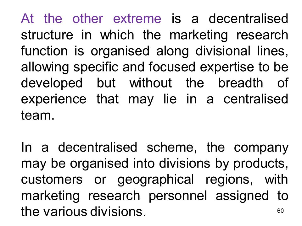 At the other extreme is a decentralised structure in which the marketing research function is organised along divisional lines, allowing specific and