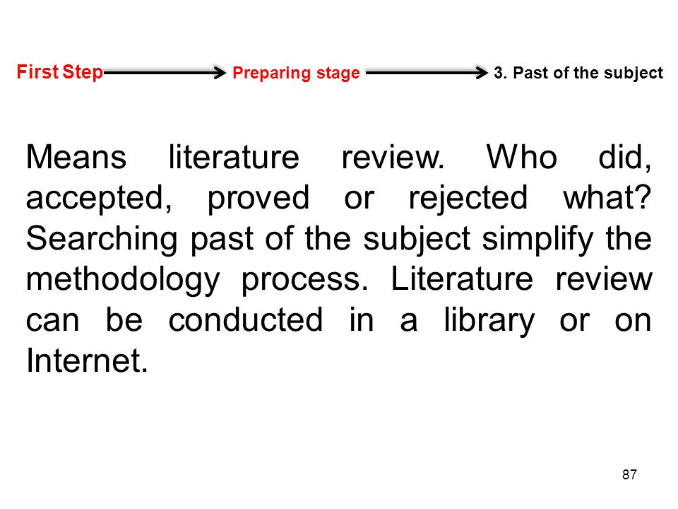 First Step Preparing stage 3. Past of the subject Means literature review. Who did, accepted, proved or rejected what? Searching past of the subject s