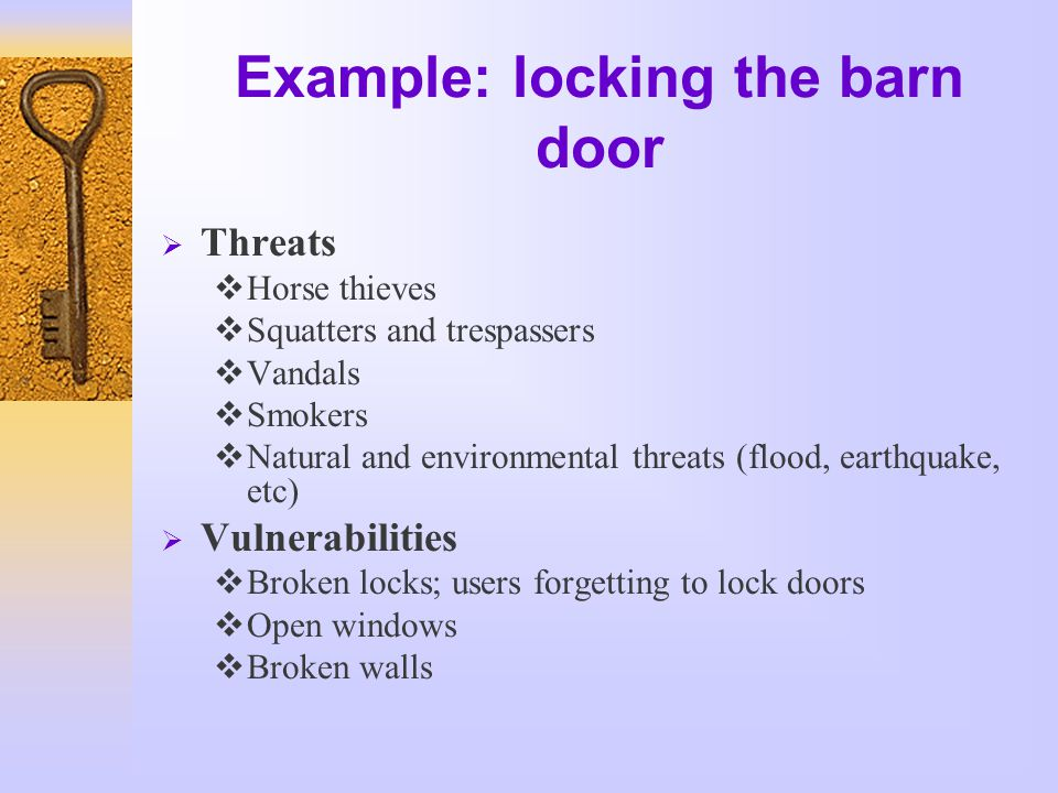 Example: locking the barn door  Threats  Horse thieves  Squatters and trespassers  Vandals  Smokers  Natural and environmental threats (flood, earthquake, etc)  Vulnerabilities  Broken locks; users forgetting to lock doors  Open windows  Broken walls