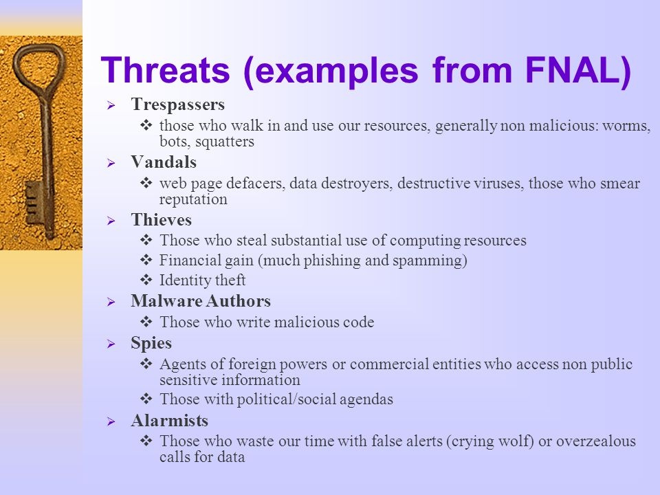 Threats (examples from FNAL)  Trespassers  those who walk in and use our resources, generally non malicious: worms, bots, squatters  Vandals  web page defacers, data destroyers, destructive viruses, those who smear reputation  Thieves  Those who steal substantial use of computing resources  Financial gain (much phishing and spamming)  Identity theft  Malware Authors  Those who write malicious code  Spies  Agents of foreign powers or commercial entities who access non public sensitive information  Those with political/social agendas  Alarmists  Those who waste our time with false alerts (crying wolf) or overzealous calls for data