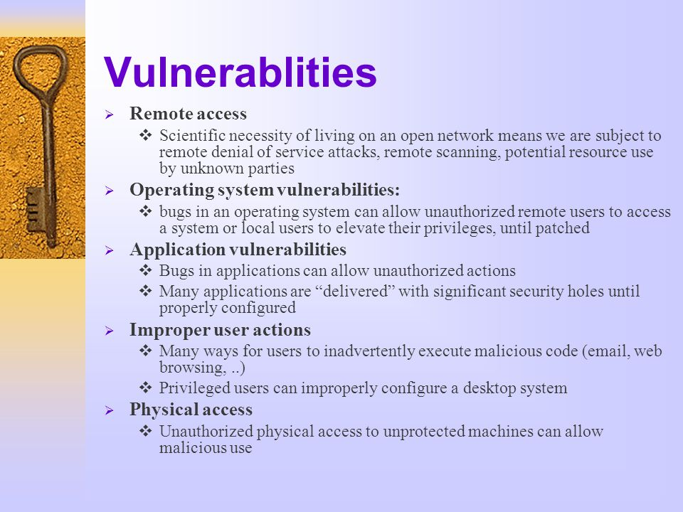 Vulnerablities  Remote access  Scientific necessity of living on an open network means we are subject to remote denial of service attacks, remote scanning, potential resource use by unknown parties  Operating system vulnerabilities:  bugs in an operating system can allow unauthorized remote users to access a system or local users to elevate their privileges, until patched  Application vulnerabilities  Bugs in applications can allow unauthorized actions  Many applications are delivered with significant security holes until properly configured  Improper user actions  Many ways for users to inadvertently execute malicious code (email, web browsing,..)  Privileged users can improperly configure a desktop system  Physical access  Unauthorized physical access to unprotected machines can allow malicious use