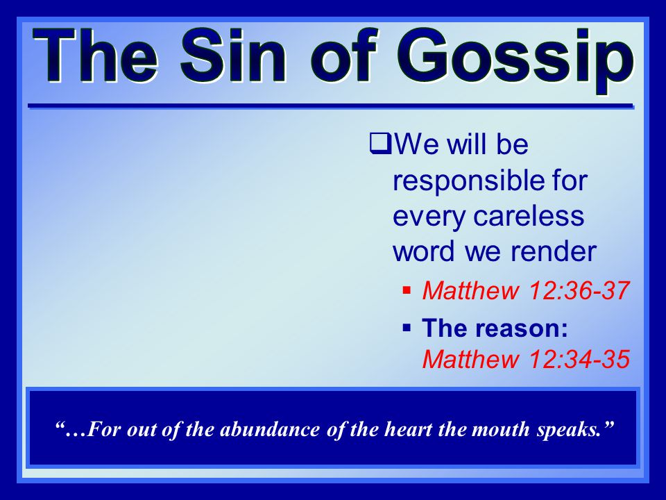  We will be responsible for every careless word we render  Matthew 12:36-37  The reason: Matthew 12:34-35 …For out of the abundance of the heart the mouth speaks.