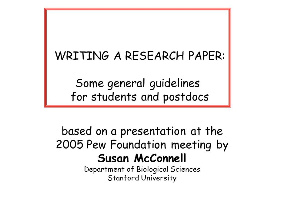 WRITING A RESEARCH PAPER: Some general guidelines for students and postdocs based on a presentation at the 2005 Pew Foundation meeting by Susan McConnell Department of Biological Sciences Stanford University