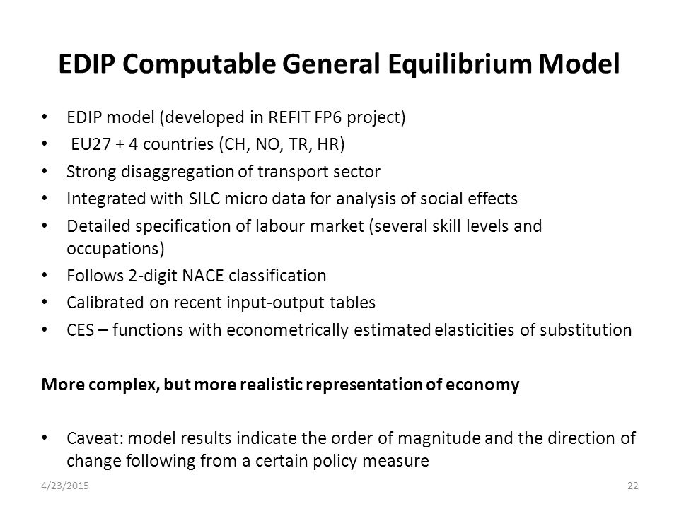 EDIP Computable General Equilibrium Model EDIP model (developed in REFIT FP6 project) EU27 + 4 countries (CH, NO, TR, HR) Strong disaggregation of tra