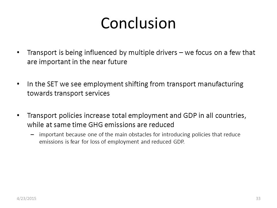 Conclusion Transport is being influenced by multiple drivers – we focus on a few that are important in the near future In the SET we see employment shifting from transport manufacturing towards transport services Transport policies increase total employment and GDP in all countries, while at same time GHG emissions are reduced – important because one of the main obstacles for introducing policies that reduce emissions is fear for loss of employment and reduced GDP.
