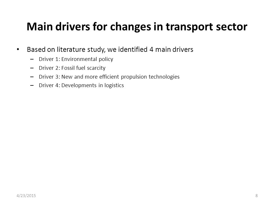 Policy scenario Consider 6 relevant transport policy scenario's, related to the identified main drivers (environmental policy, fossil fuel scarcity, propulsion technology, logistics developments) – increase in energy efficiency (EE) – increase in fuel efficiency (FE) – introduction of electric mobility (ELEC) – internalization of external costs (INT) – increased use of public transport (USE) – e-Freight (EFR) 3 main policy scenario's (Status Quo, Modernization, Sustainability) indicate the intensity of the transport policy Note: other scenario's possible, selection based on likelihood and data availability 4/23/201519