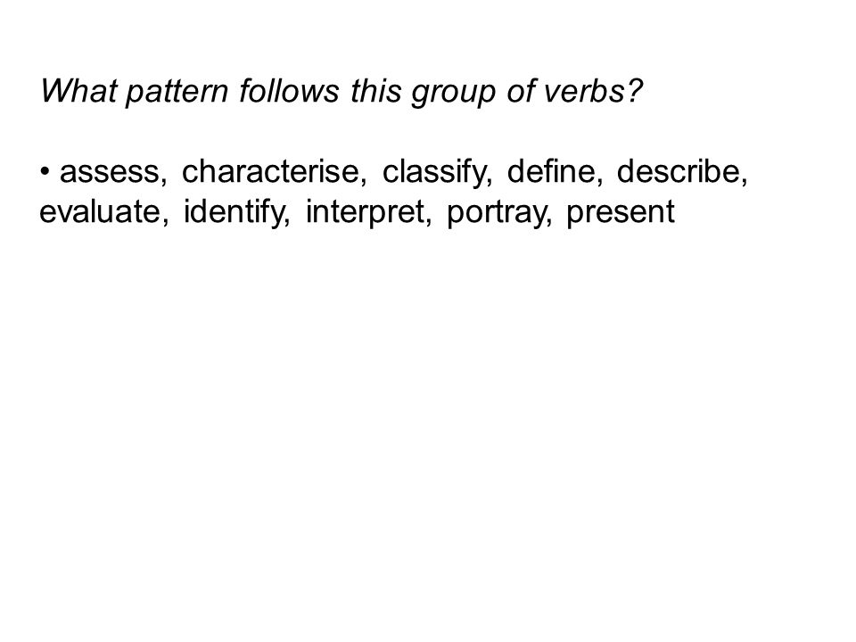 What pattern follows this group of verbs? assess, characterise, classify, define, describe, evaluate, identify, interpret, portray, present