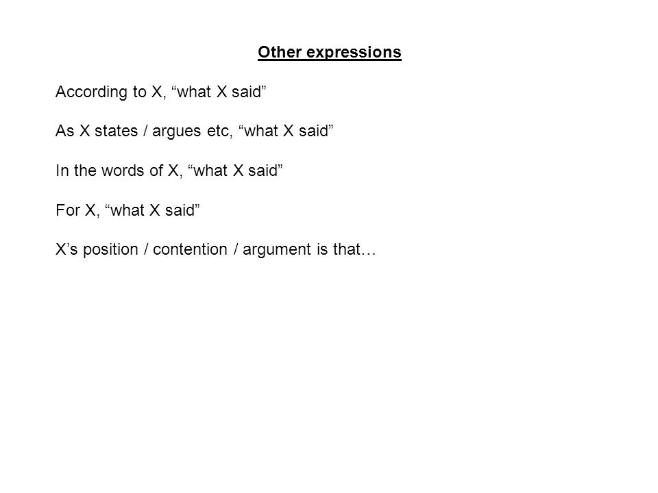 Other expressions According to X, what X said As X states / argues etc, what X said In the words of X, what X said For X, what X said X's position / contention / argument is that…
