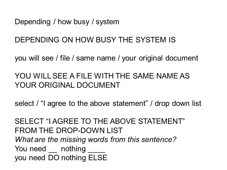 Depending / how busy / system DEPENDING ON HOW BUSY THE SYSTEM IS you will see / file / same name / your original document YOU WILL SEE A FILE WITH TH