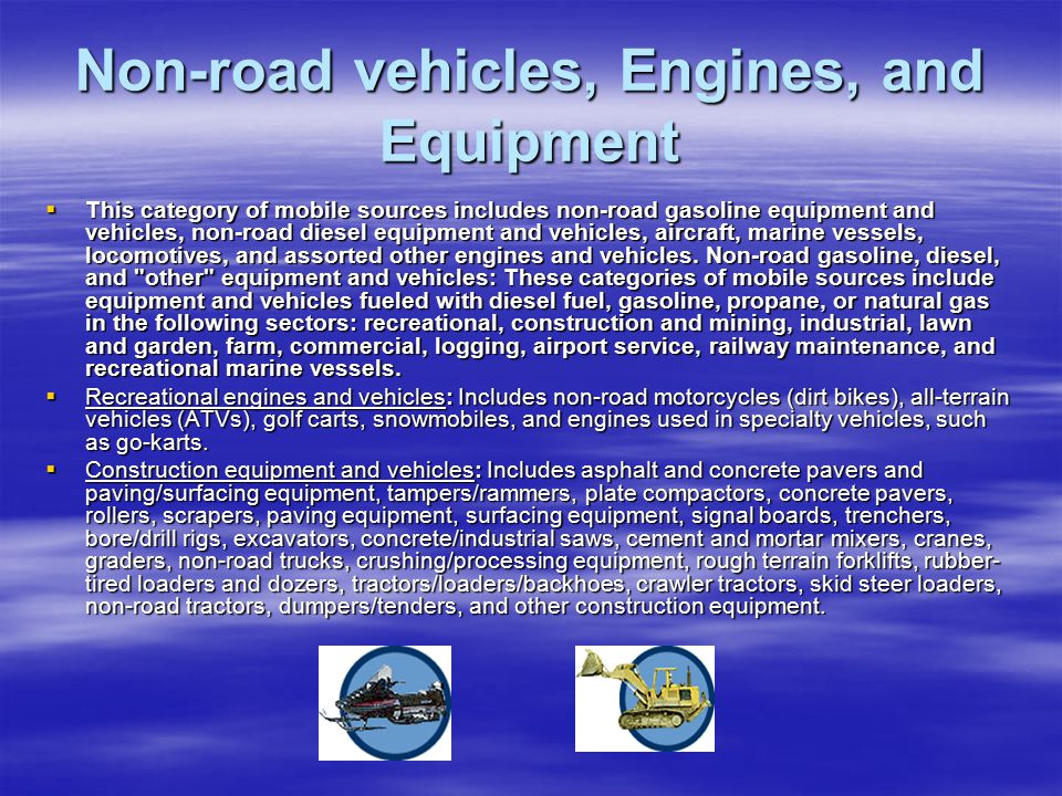 Non-road vehicles, Engines, and Equipment  This category of mobile sources includes non-road gasoline equipment and vehicles, non-road diesel equipment and vehicles, aircraft, marine vessels, locomotives, and assorted other engines and vehicles.