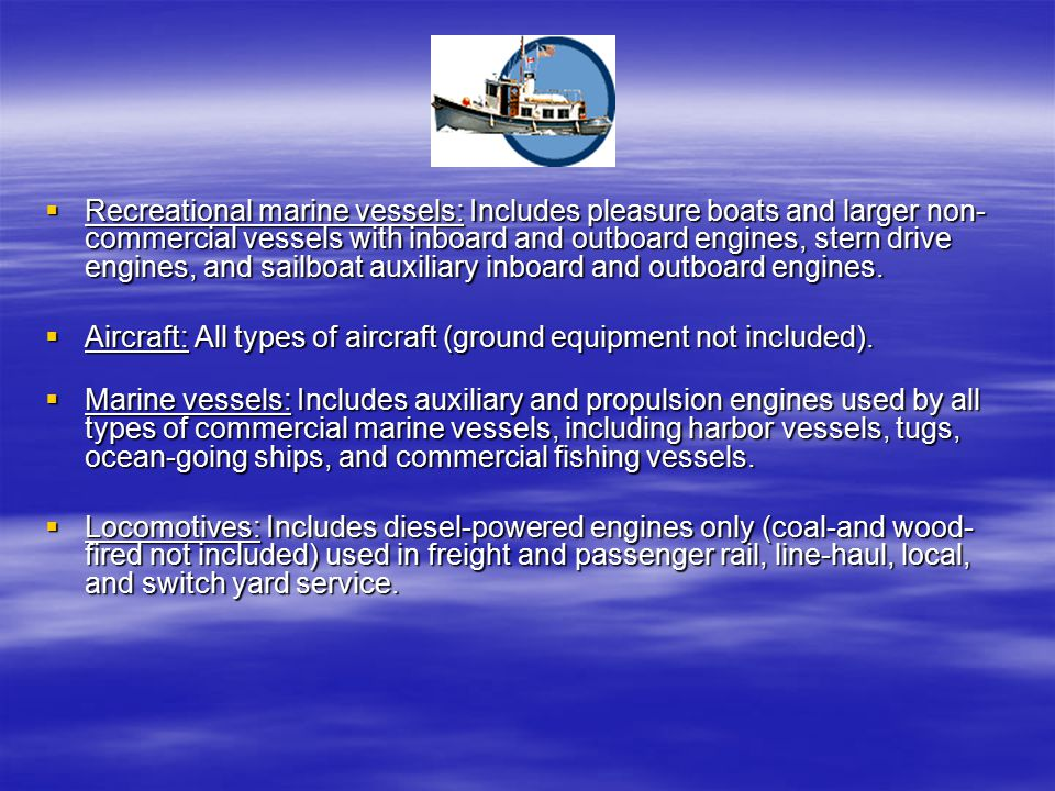 Recreational marine vessels: Includes pleasure boats and larger non- commercial vessels with inboard and outboard engines, stern drive engines, and sailboat auxiliary inboard and outboard engines.