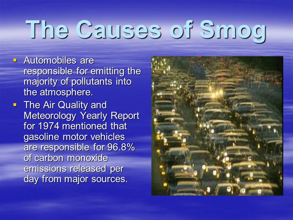 The Causes of Smog  Automobiles are responsible for emitting the majority of pollutants into the atmosphere.