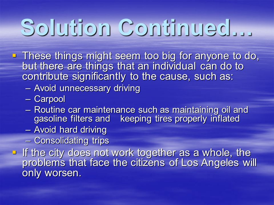 Solution Continued…  These things might seem too big for anyone to do, but there are things that an individual can do to contribute significantly to the cause, such as: –Avoid unnecessary driving –Carpool –Routine car maintenance such as maintaining oil and gasoline filters and keeping tires properly inflated –Avoid hard driving –Consolidating trips  If the city does not work together as a whole, the problems that face the citizens of Los Angeles will only worsen.