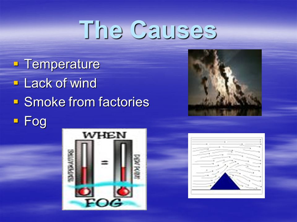 The Causes  Temperature  Lack of wind  Smoke from factories  Fog