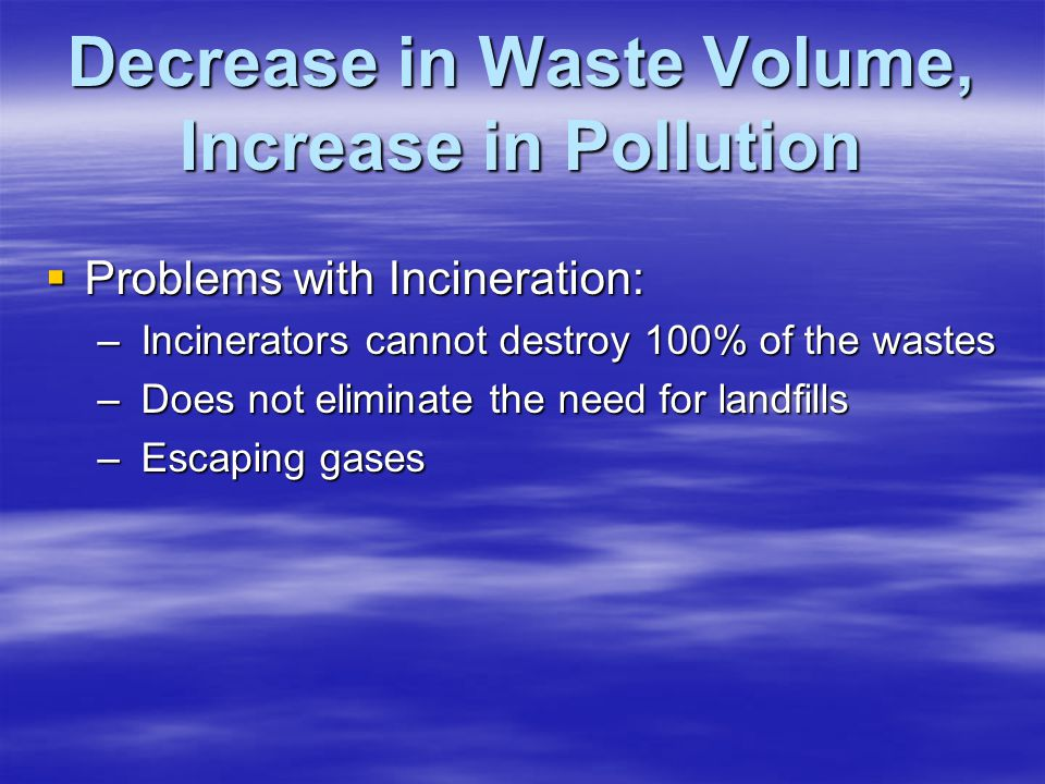 TOXIC EMISSIONS  Heavy Metals: Arsenic, Cd, Hg, Cr, Pb (these cannot be destroyed by incineration) – Can stick to tiny particles in emission gases which can escape pollution control equipment –Research: Through incineration 53% of heavy metals are released through gases –Problem: Cause cancer and Respiratory disease if inhaled, liver disease, and neurological disorders