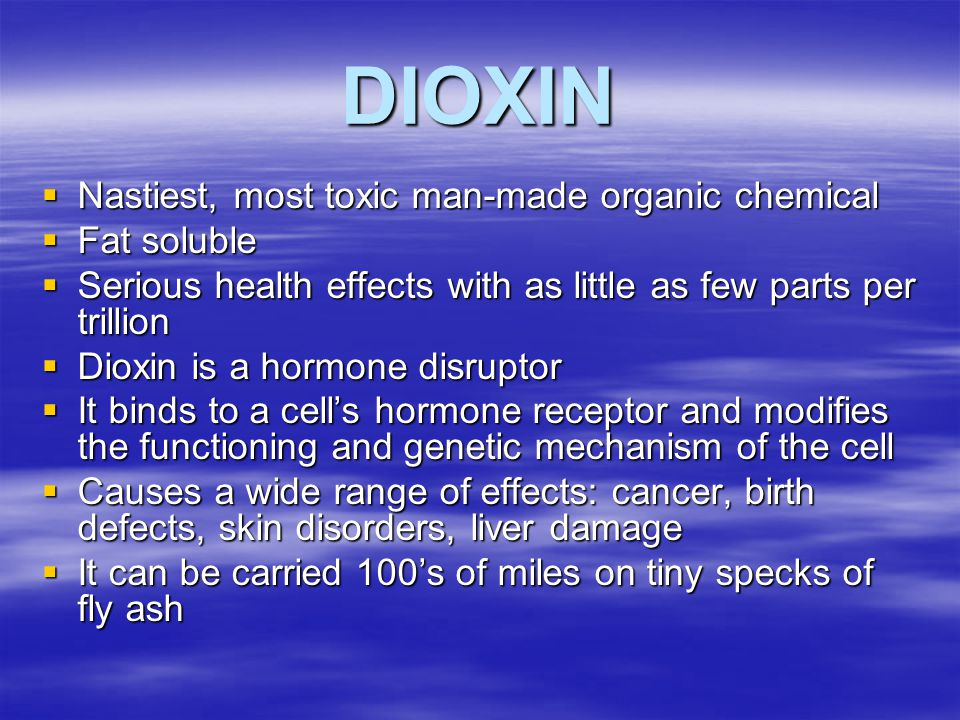 DIOXIN  Nastiest, most toxic man-made organic chemical  Fat soluble  Serious health effects with as little as few parts per trillion  Dioxin is a hormone disruptor  It binds to a cell's hormone receptor and modifies the functioning and genetic mechanism of the cell  Causes a wide range of effects: cancer, birth defects, skin disorders, liver damage  It can be carried 100's of miles on tiny specks of fly ash