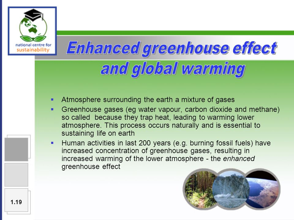  Atmosphere surrounding the earth a mixture of gases  Greenhouse gases (eg water vapour, carbon dioxide and methane) so called because they trap heat, leading to warming lower atmosphere.