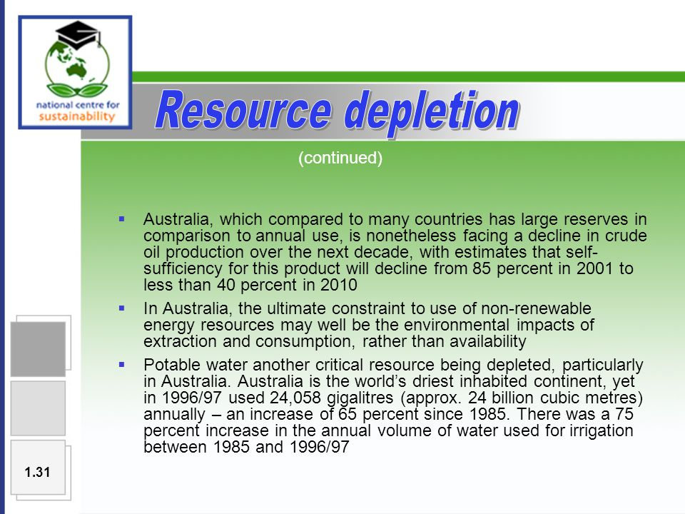  Australia, which compared to many countries has large reserves in comparison to annual use, is nonetheless facing a decline in crude oil production over the next decade, with estimates that self- sufficiency for this product will decline from 85 percent in 2001 to less than 40 percent in 2010  In Australia, the ultimate constraint to use of non-renewable energy resources may well be the environmental impacts of extraction and consumption, rather than availability  Potable water another critical resource being depleted, particularly in Australia.