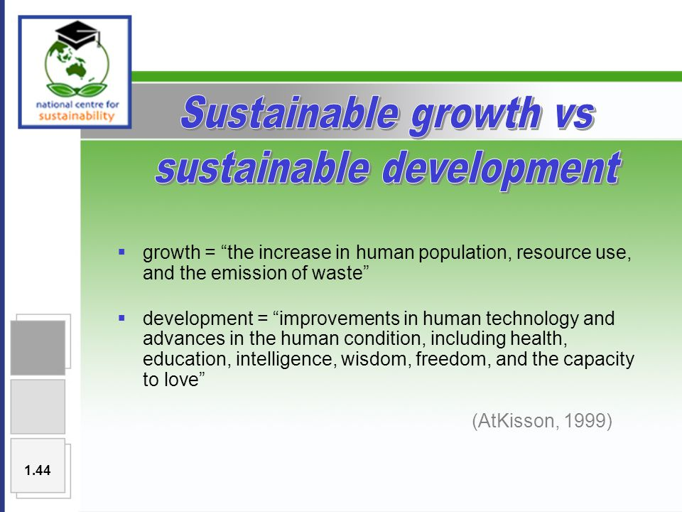  growth = the increase in human population, resource use, and the emission of waste  development = improvements in human technology and advances in the human condition, including health, education, intelligence, wisdom, freedom, and the capacity to love (AtKisson, 1999) 1.44