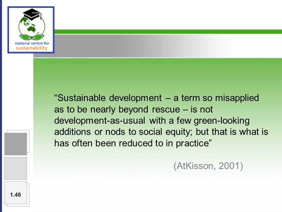 Sustainable development – a term so misapplied as to be nearly beyond rescue – is not development-as-usual with a few green-looking additions or nods to social equity; but that is what is has often been reduced to in practice (AtKisson, 2001) 1.46