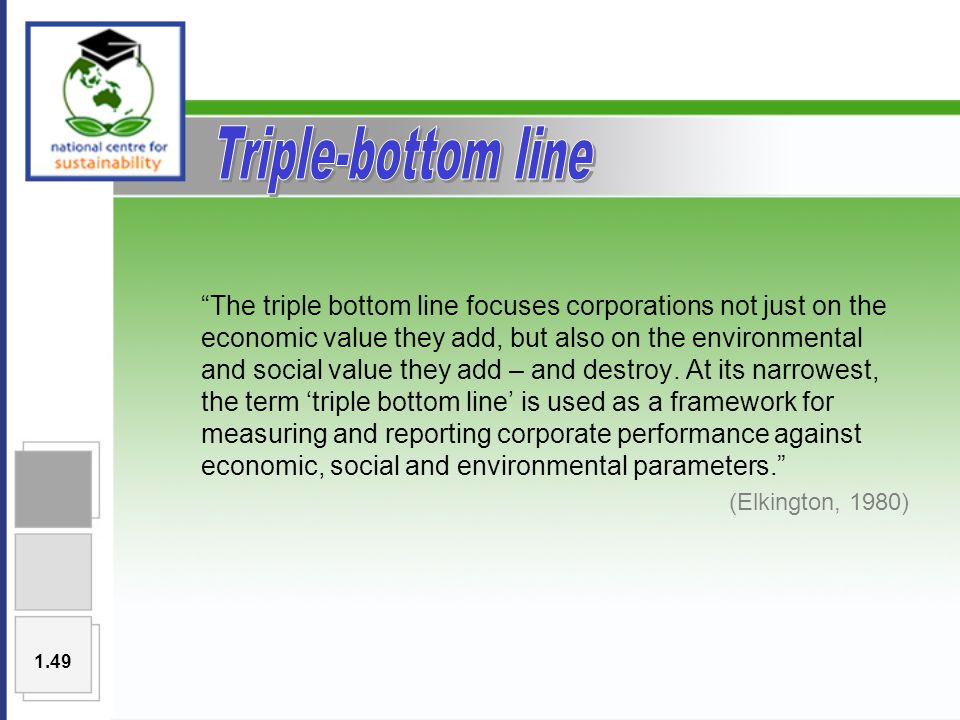 The triple bottom line focuses corporations not just on the economic value they add, but also on the environmental and social value they add – and destroy.