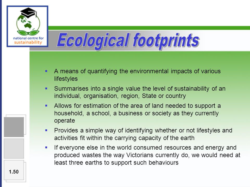  A means of quantifying the environmental impacts of various lifestyles  Summarises into a single value the level of sustainability of an individual, organisation, region, State or country  Allows for estimation of the area of land needed to support a household, a school, a business or society as they currently operate  Provides a simple way of identifying whether or not lifestyles and activities fit within the carrying capacity of the earth  If everyone else in the world consumed resources and energy and produced wastes the way Victorians currently do, we would need at least three earths to support such behaviours 1.50