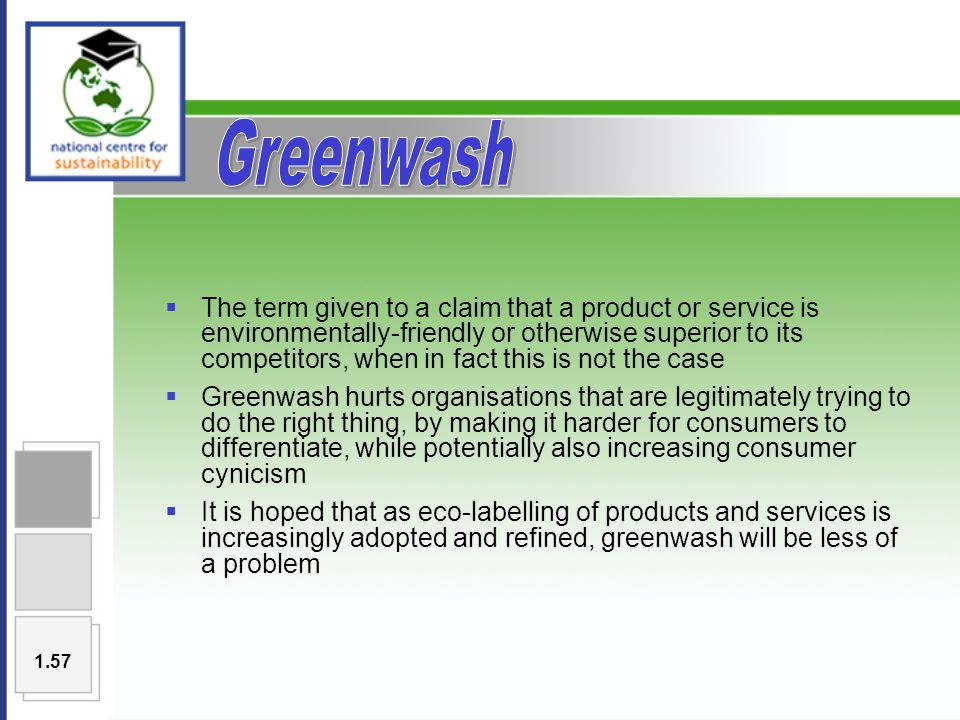  The term given to a claim that a product or service is environmentally-friendly or otherwise superior to its competitors, when in fact this is not the case  Greenwash hurts organisations that are legitimately trying to do the right thing, by making it harder for consumers to differentiate, while potentially also increasing consumer cynicism  It is hoped that as eco-labelling of products and services is increasingly adopted and refined, greenwash will be less of a problem 1.57