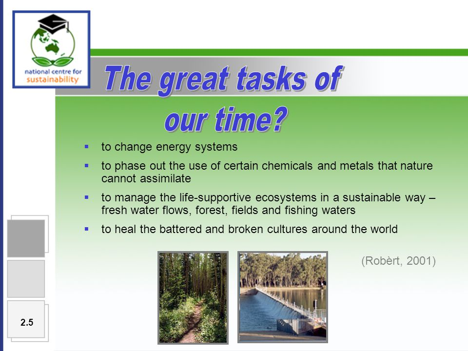  to change energy systems  to phase out the use of certain chemicals and metals that nature cannot assimilate  to manage the life-supportive ecosystems in a sustainable way – fresh water flows, forest, fields and fishing waters  to heal the battered and broken cultures around the world (Robèrt, 2001) 2.5