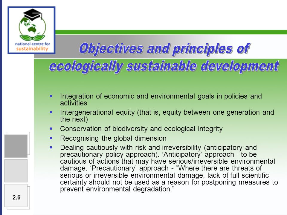  Integration of economic and environmental goals in policies and activities  Intergenerational equity (that is, equity between one generation and the next)  Conservation of biodiversity and ecological integrity  Recognising the global dimension  Dealing cautiously with risk and irreversibility (anticipatory and precautionary policy approach).