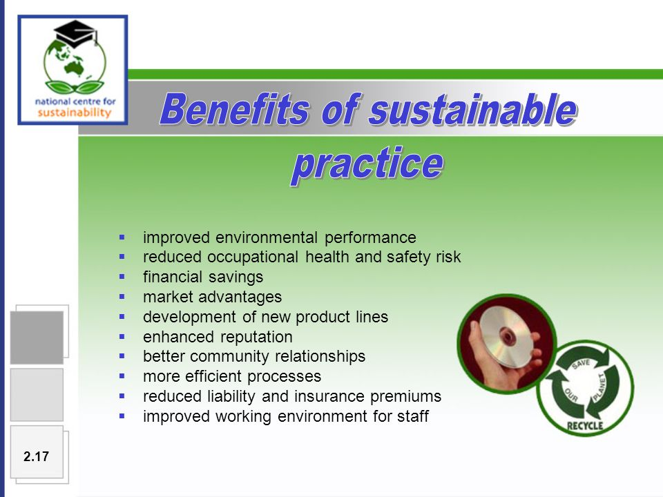  improved environmental performance  reduced occupational health and safety risk  financial savings  market advantages  development of new product lines  enhanced reputation  better community relationships  more efficient processes  reduced liability and insurance premiums  improved working environment for staff 2.17