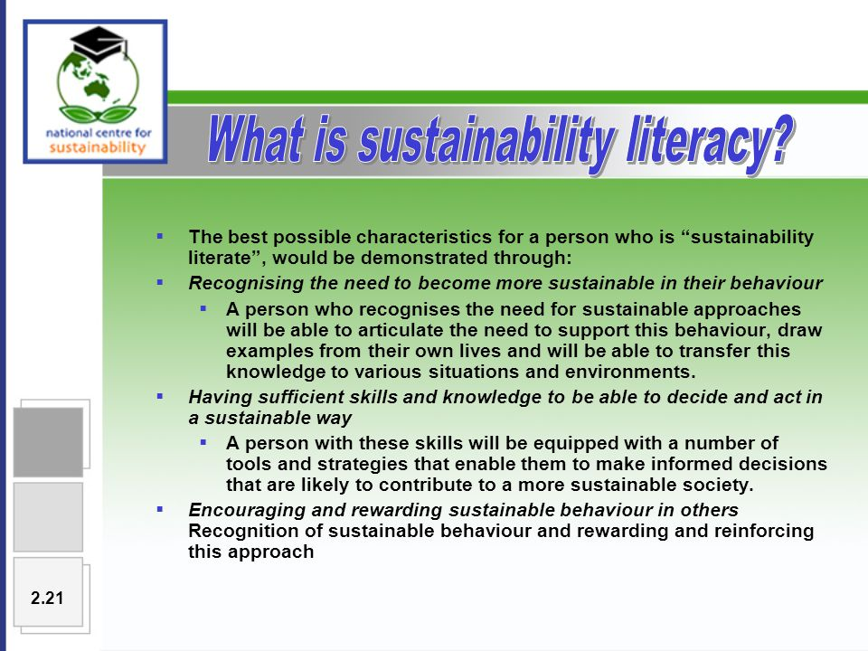  The best possible characteristics for a person who is sustainability literate , would be demonstrated through:  Recognising the need to become more sustainable in their behaviour  A person who recognises the need for sustainable approaches will be able to articulate the need to support this behaviour, draw examples from their own lives and will be able to transfer this knowledge to various situations and environments.