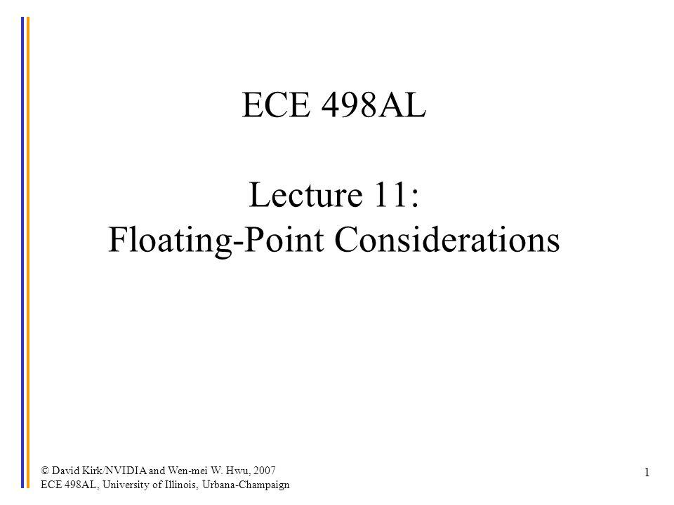 © David Kirk/NVIDIA and Wen-mei W. Hwu, 2007 ECE 498AL, University of Illinois, Urbana-Champaign 1 ECE 498AL Lecture 11: Floating-Point Considerations