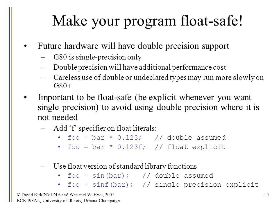 © David Kirk/NVIDIA and Wen-mei W. Hwu, 2007 ECE 498AL, University of Illinois, Urbana-Champaign 17 Make your program float-safe! Future hardware will