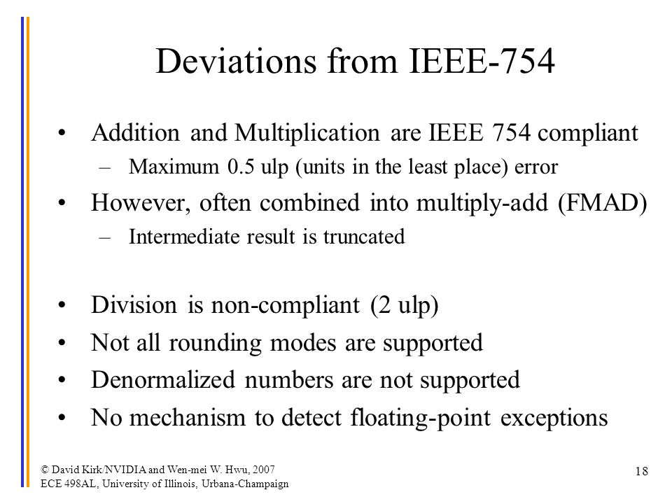 © David Kirk/NVIDIA and Wen-mei W. Hwu, 2007 ECE 498AL, University of Illinois, Urbana-Champaign 18 Deviations from IEEE-754 Addition and Multiplicati