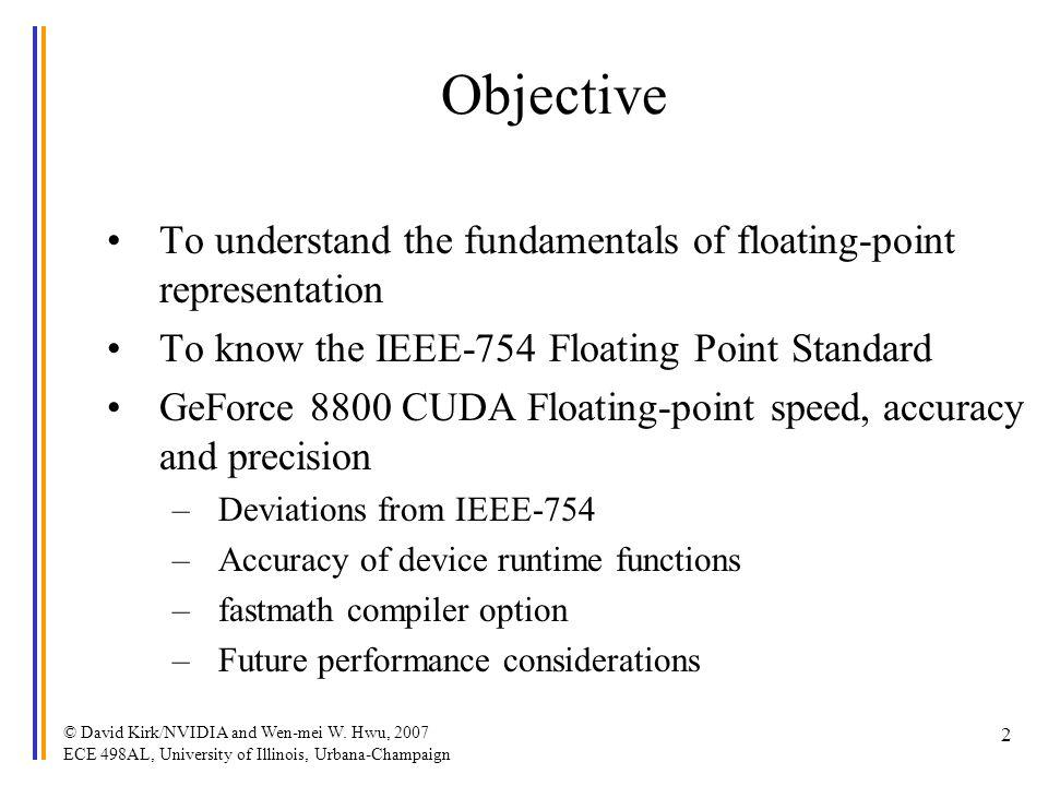 © David Kirk/NVIDIA and Wen-mei W. Hwu, 2007 ECE 498AL, University of Illinois, Urbana-Champaign 2 Objective To understand the fundamentals of floatin