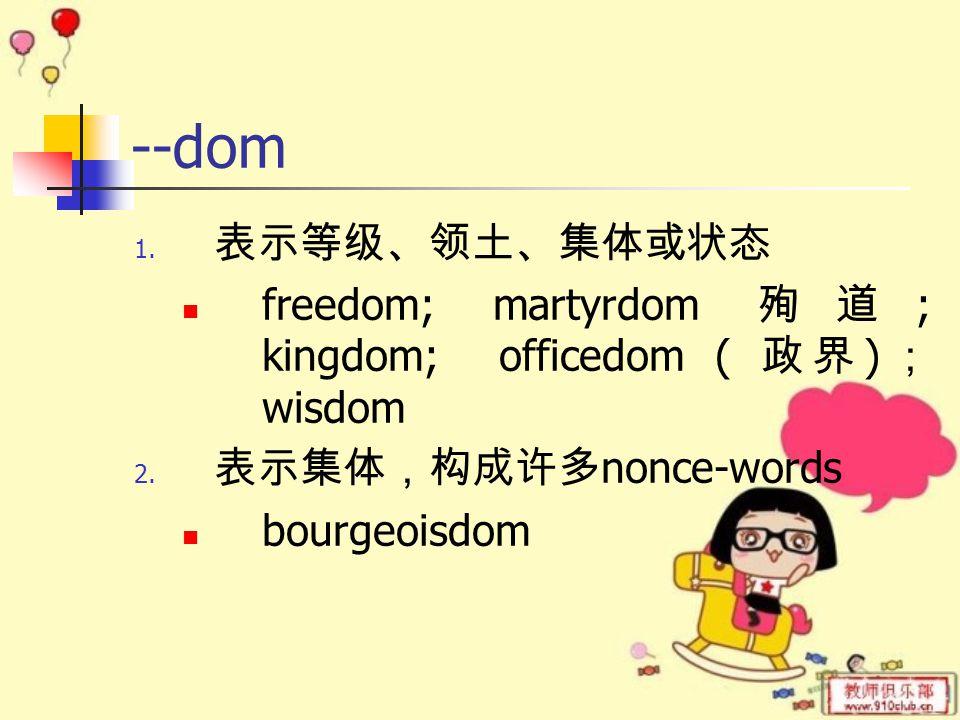 --dom 1. 表示等级、领土、集体或状态 freedom; martyrdom 殉道 ; kingdom; officedom ( 政界 ) ; wisdom 2.