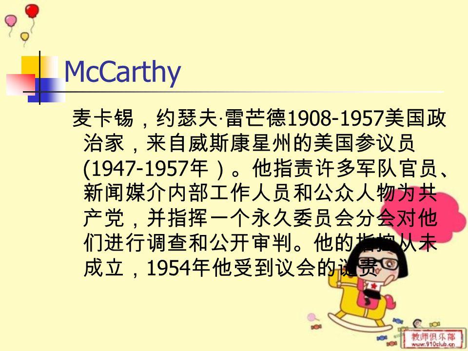 McCarthy 麦卡锡,约瑟夫 · 雷芒德 1908-1957 美国政 治家,来自威斯康星州的美国参议员 (1947-1957 年)。他指责许多军队官员、 新闻媒介内部工作人员和公众人物为共 产党,并指挥一个永久委员会分会对他 们进行调查和公开审判。他的指控从未 成立, 1954 年他受到议会的谴责