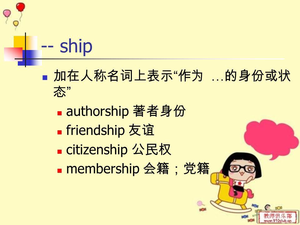 -- ship 加在人称名词上表示 作为 … 的身份或状 态 authorship 著者身份 friendship 友谊 citizenship 公民权 membership 会籍;党籍